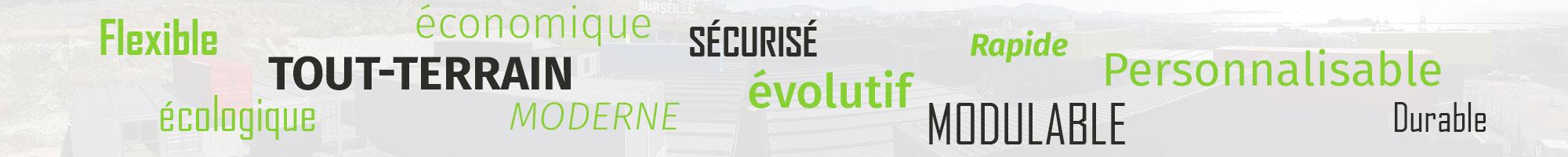 La solution container : Flexible, Adaptable, Rapide, Tout-terrain, Personnalisable, Economique, Sécurisé, Modulable, Ecologique, Moderne, Durable, Evolutif